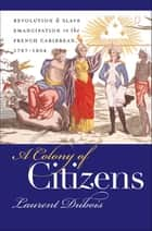 A Colony of Citizens - Revolution and Slave Emancipation in the French Caribbean, 1787-1804 ebook by Laurent Dubois