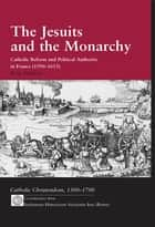 The Jesuits and the Monarchy - Catholic Reform and Political Authority in France (1590-1615) ebook by Eric Nelson