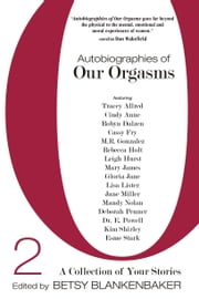Autobiographies of Our Orgasms 2 - A Collection of Your Stories ebook by Betsy Blankenbaker, Tracey Allred, Cindy Anne,...