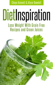 Diet Inspiration: Lose Weight With Grain Free Recipes and Green Juices ebook by Chaya Kennett,Alyce Dowdell