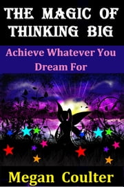 The Magic Of Thinking Big: Achieve Whatever You Dream For ebook by Megan Coulter