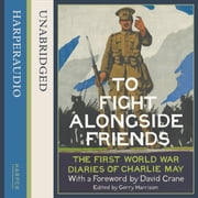 To Fight Alongside Friends: The First World War Diaries of Charlie May audiobook by