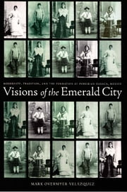Visions of the Emerald City - Modernity, Tradition, and the Formation of Porfirian Oaxaca, Mexico ebook by Mark Overmyer-Velazquez