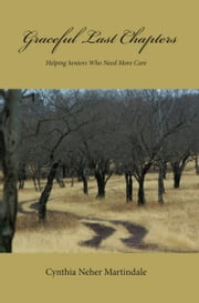 Graceful Last Chapters - Helping Seniors Who Need More Care ebook by Cynthia Neher Martindale
