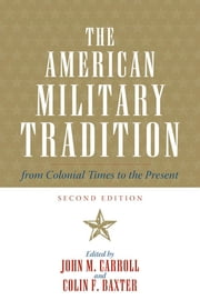The American Military Tradition - From Colonial Times to the Present ebook by John M. Carroll,Colin F. Baxter,Owen Connelly,Kevin Gannon,Jerome A. Greene,Christopher C. Harmon,Walter L. Hixson,Pierce C. Mullen,William Garrett Piston,David Valaik,H P. Willmott,David R. Woodward