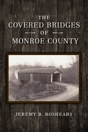 The Covered Bridges of Monroe County eBook by Jeremy R. Boshears