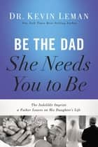 Be the Dad She Needs You to Be - The Indelible Imprint a Father Leaves on His Daughter's Life ebook by Kevin Leman