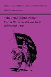 """The Transfiguring Sword"" - The Just War of the Women's Social and Political Union ebook by Cheryl R. Jorgensen-Earp"