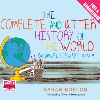 The Complete and Utter History of the World by Samuel Stewart Aged 9 audiobook by Sarah Burton