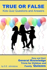 True or False Kids Quiz Questions and Answers: Easy and Hard General Knowledge Trivia for Children and Family Quizzes ebook by Sarah Johnstone