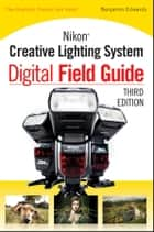 Nikon Creative Lighting System Digital Field Guide ebook by Benjamin Edwards