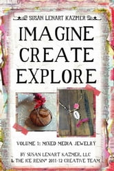 Imagine Create Explore Volume 1: Mixed Media Jewelry ebook by Susan Lenart Kazmer, LLC