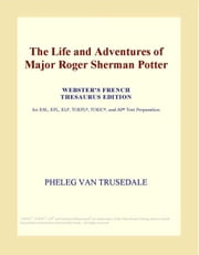 The Life and Adventures of Major Roger Sherman Potter (Webster's French Thesaurus Edition) ebook by ICON Group International, Inc.