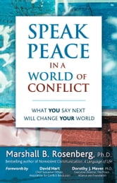 Speak Peace in a World of Conflict - What You Say Next Will Change Your World ebook by Marshall B. Rosenberg, PhD