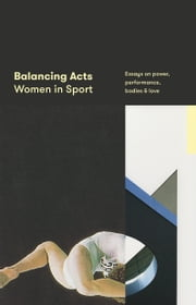 Balancing Acts: Women in Sport - Essays on power, performance, bodies & love ebook by Justin Wolfers (editor), Erin Riley (editor), Sam Cooney (publisher)