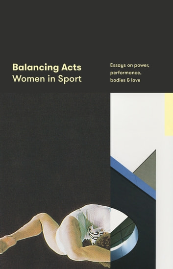 Balancing Acts: Women in Sport - Essays on power, performance, bodies & love 電子書籍 by Justin Wolfers (editor),Erin Riley (editor),Sam Cooney (publisher)