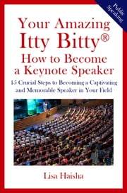 Your Amazing Itty Bitty® How to Become a Keynote Speaker - 15 Crucial Steps to Becoming a Captivating and Memorable Speaker in Your Field ebook by Lisa Haisha