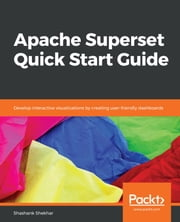 Apache Superset Quick Start Guide - Develop interactive visualizations by creating user-friendly dashboards ebook by Shashank Shekhar
