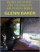 Reiki Healing: The Ultimate Healing Bible ebook by Glenn Baker