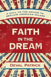 Faith in the Dream - A Call to the Nation to Reclaim American Values ebook by Deval Patrick