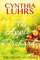 The Apple Orchard - Blueberry Hill, #2 ebook by Cynthia Luhrs