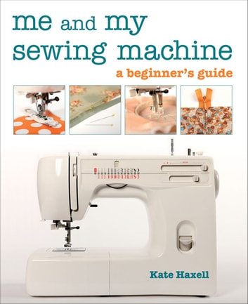 Me and My Sewing Machine - A Beginner's Guide ebook by Kate Haxell
