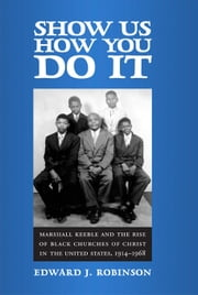 Show Us How You Do It - Marshall Keeble and the Rise of Black Churches of Christ in the United States, 1914-1968 ebook by Edward J. Robinson