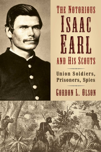 The Notorious Isaac Earl and His Scouts - Union Soldiers, Prisoners, Spies ebook by Gordon L. Olson