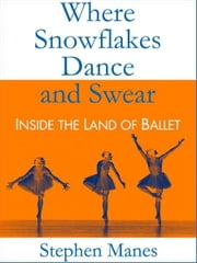 Where Snowflakes Dance and Swear: Inside the Land of Ballet ebook by Stephen Manes