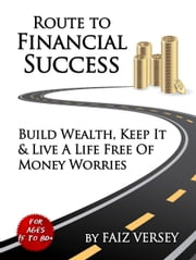 Route to Financial Success: Build Wealth, Keep It and Live a Life Free of Money Worries ebook by Faiz Versey