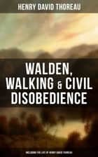 Walden, Walking & Civil Disobedience (Including The Life of Henry David Thoreau) ebook by Henry David Thoreau