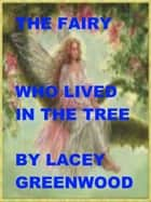 The Fairy Who Lived in the Tree ebook by Lacey Greenwood