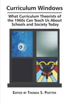 Curriculum Windows - What Curriculum Theorists of the 1960s Can Teach Us about Schools and Society Today ebook by Thomas S. Poetter