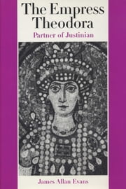 The Empress Theodora - Partner of Justinian ebook by James Allan Evans