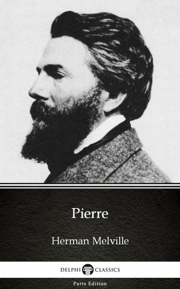 Pierre by Herman Melville - Delphi Classics (Illustrated) ebook by Herman Melville