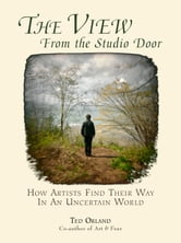 The View From The Studio Door - How Artists Find Their Way In An Uncertain World ebook by Ted Orland