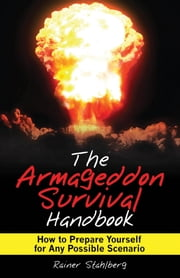 The Armageddon Survival Handbook - How to Prepare Yourself for Any Possible Scenario ebook by Rainer Stahlberg