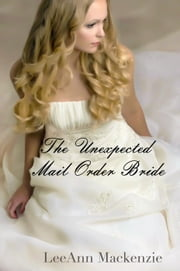 The Unexpected Mail Order Bride ebook by LeeAnn Mackenzie