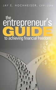 The Entrepreneur's Guide to Achieving Financial Freedom ebook by Jay E. Hochheiser, CFP, CEPA