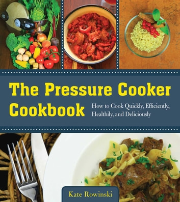 The Pressure Cooker Cookbook - How to Cook Quickly, Efficiently, Healthily, and Deliciously eBook by Kate Rowinski