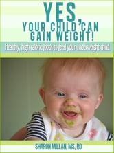 Yes, Your Child Can Gain Weight! Healthy, High Calorie Foods To Feed Your Underweight Child. ebook by Sharon Millan