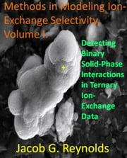 Detecting Binary Solid-Phase Interactions in Ternary Ion-Exchange Data - Methods in Modeling Ion-Exchange Selectivity, #1 ebook by Jacob Reynolds