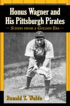 Honus Wagner and His Pittsburgh Pirates ebook by Ronald T. Waldo