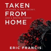 Taken from Home - A Father, a Dark Secret, and a Brutal Murder audiobook by Eric Francis