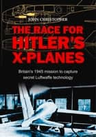 Race for Hitler's X-Planes - Britain's 1945 Mission to Capture Secret Luftwaffe Technology ebook by John Christopher