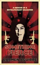 Something Fierce - A Memoir of a Revolutionary Daughter ebook by Carmen Aguirre