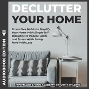 Declutter Your Home - Stress Free Habits to Simplify Your Home With Simple Self Discipline to Reduce Waste and Stress While Living More With Less audiobook by Timothy Willink