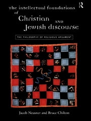 The Intellectual Foundations of Christian and Jewish Discourse - The Philosophy of Religious Argument ebook by Bruce Chilton,Jacob Neusner