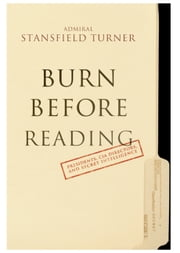 Burn Before Reading - Presidents, CIA Directors, and Secret Intelligence ebook by Turner Stansfield
