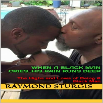 When A Black Man Cries..His Pain Runs Deep: The Highs and Lows of Being A Black Man audiobook by Raymond Sturgis